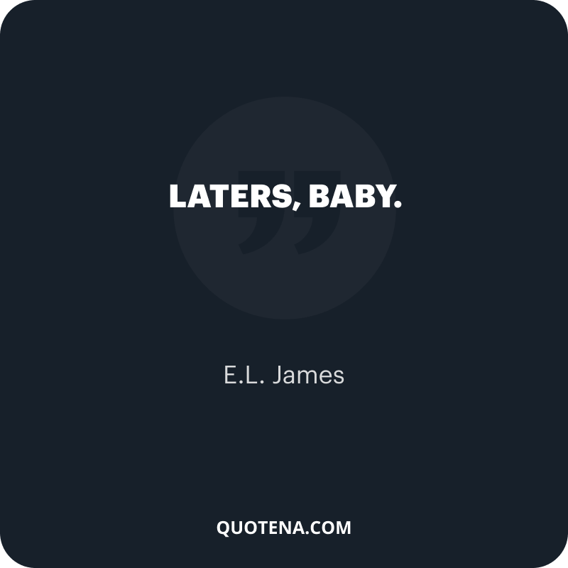 """""""Laters, baby."""" – E.L. James"""