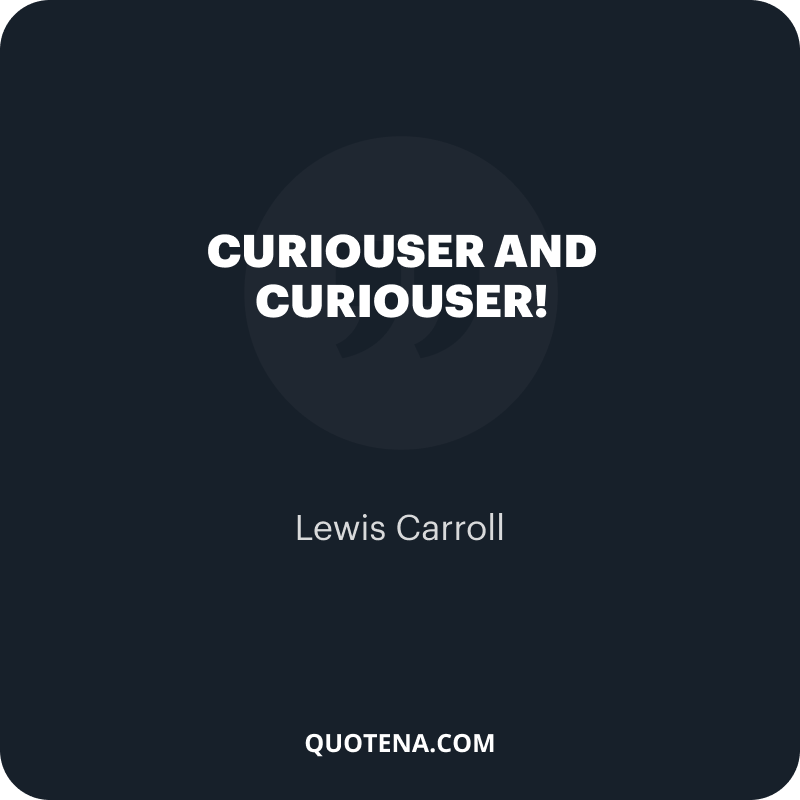 """""""Curiouser and curiouser!"""" – Lewis Carroll"""