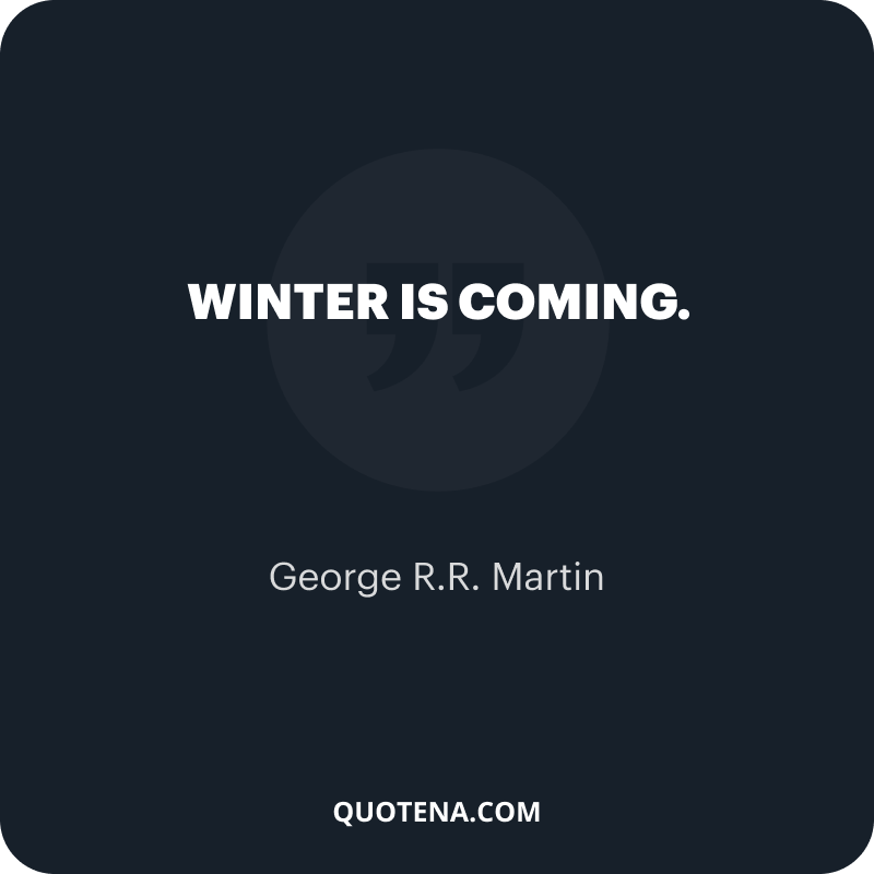 """""""Winter is coming."""" – George R.R. Martin"""