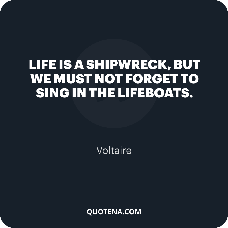 """""""Life is a shipwreck, but we must not forget to sing in the lifeboats."""" – Voltaire"""
