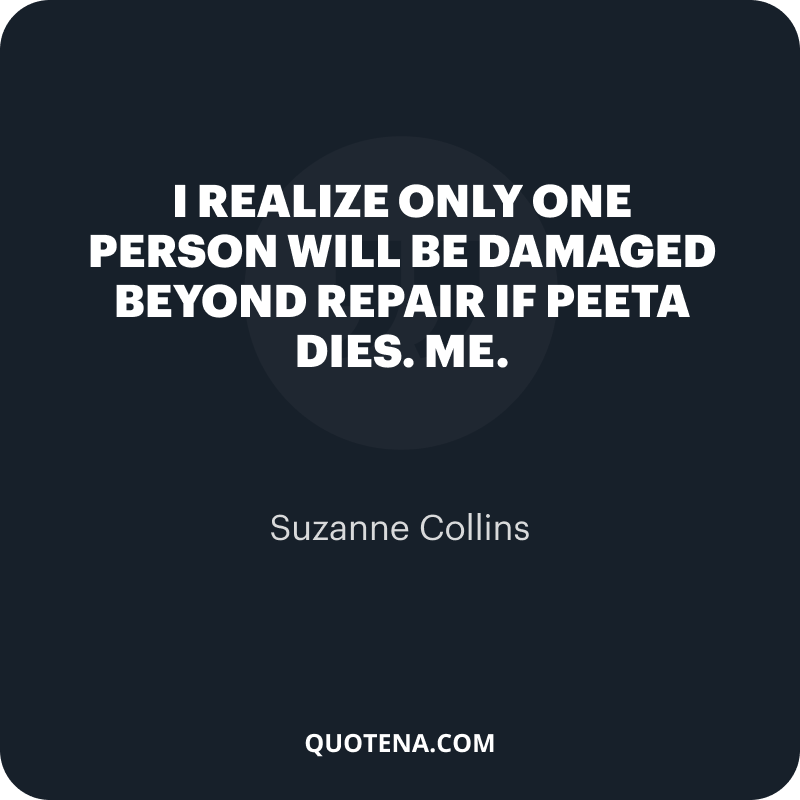 """""""I realize only one person will be damaged beyond repair if Peeta dies. Me."""" – Suzanne Collins"""