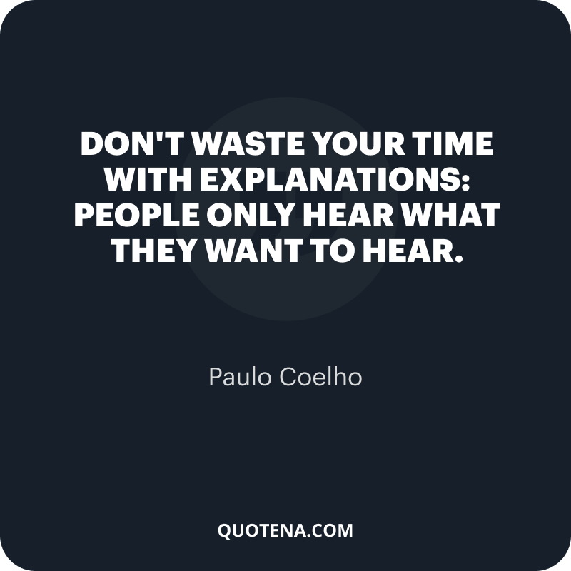 """""""Don't waste your time with explanations: people only hear what they want to hear."""" – Paulo Coelho"""