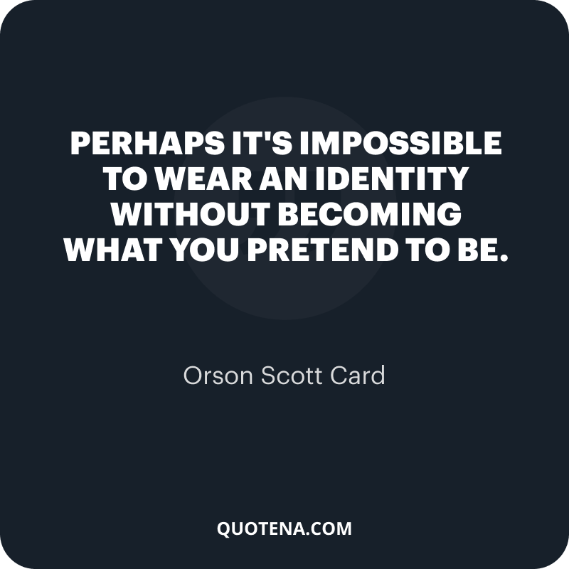 """""""Perhaps it's impossible to wear an identity without becoming what you pretend to be."""" – Orson Scott Card"""