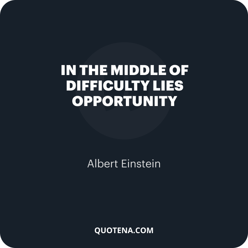 """""""In the middle of difficulty lies opportunity"""" – Albert Einstein"""