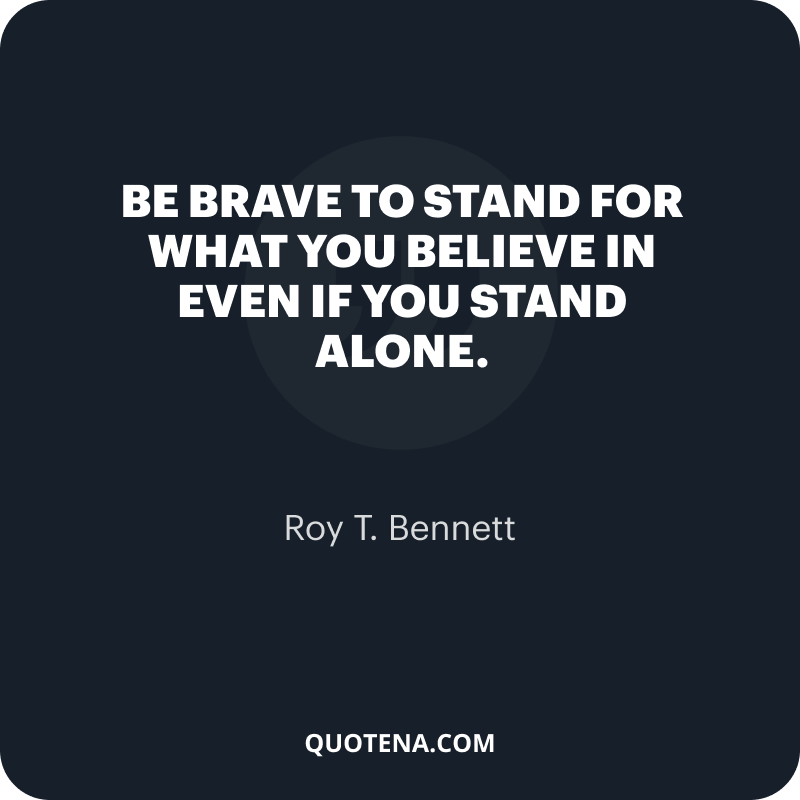 """""""Be brave to stand for what you believe in even if you stand alone."""" – Roy T. Bennett"""