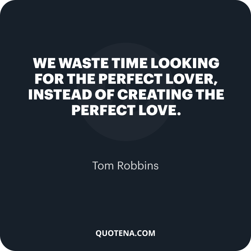 """""""We waste time looking for the perfect lover, instead of creating the perfect love."""" – Tom Robbins"""