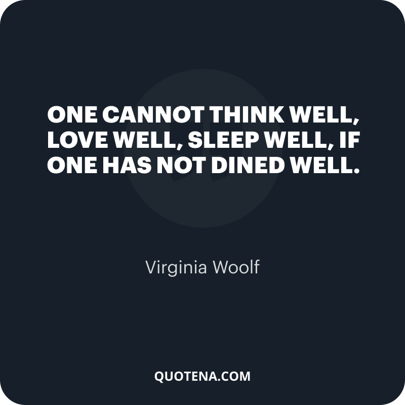 """""""One cannot think well, love well, sleep well, if one has not dined well."""" – Virginia Woolf"""