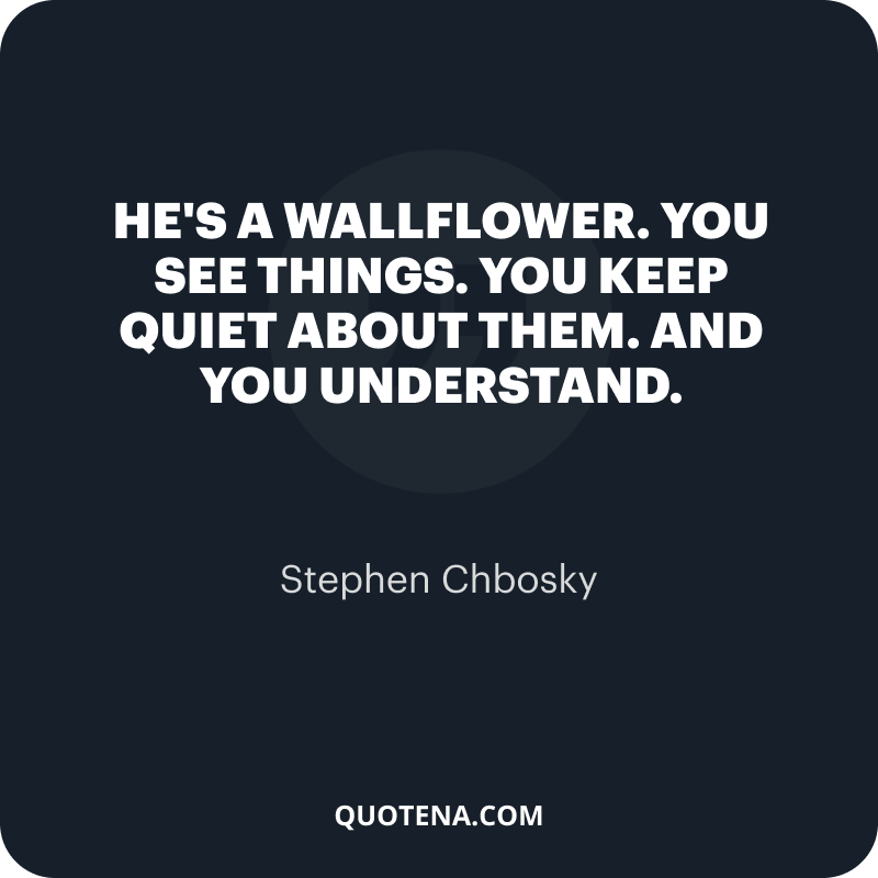 """""""He's a wallflower. You see things. You keep quiet about them. And you understand."""" – Stephen Chbosky"""