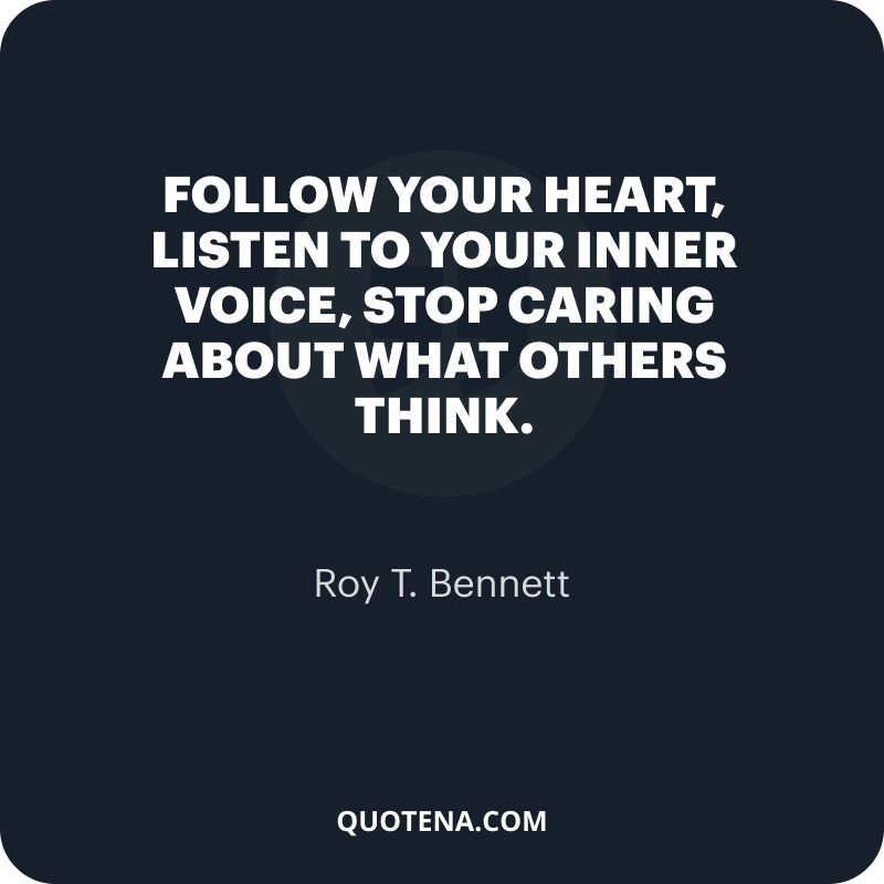 """""""Follow your heart, listen to your inner voice, stop caring about what others think."""" – Roy T. Bennett"""
