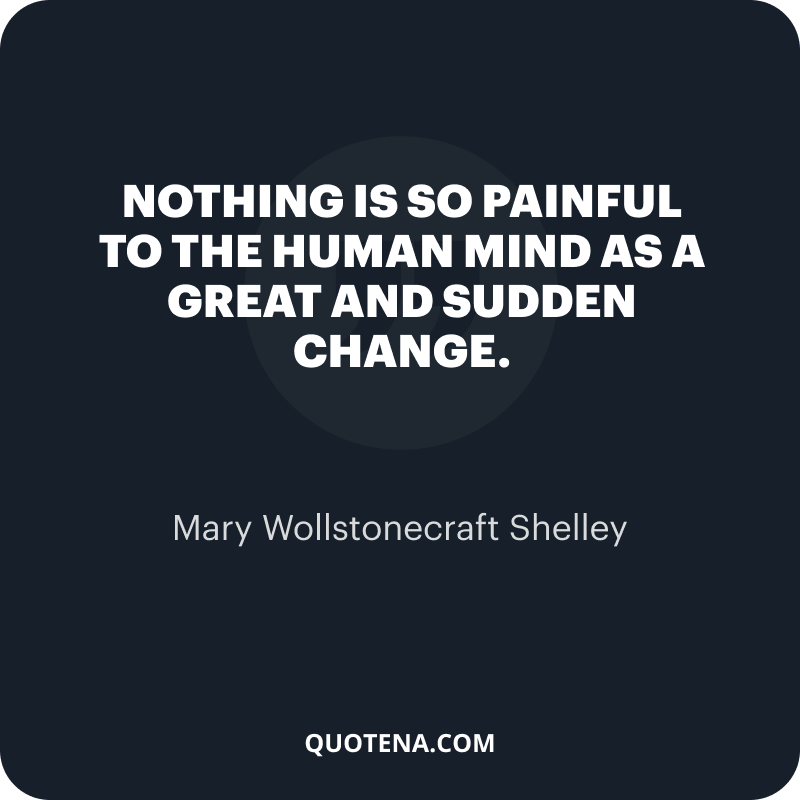 """""""Nothing is so painful to the human mind as a great and sudden change."""" – Mary Wollstonecraft Shelley"""