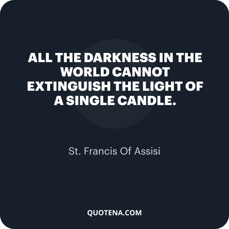 """""""All the darkness in the world cannot extinguish the light of a single candle."""" – St. Francis Of Assisi"""