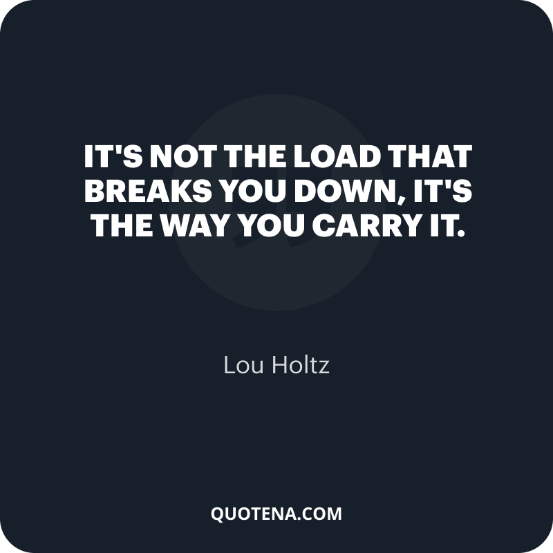 """""""It's not the load that breaks you down, it's the way you carry it."""" – Lou Holtz"""