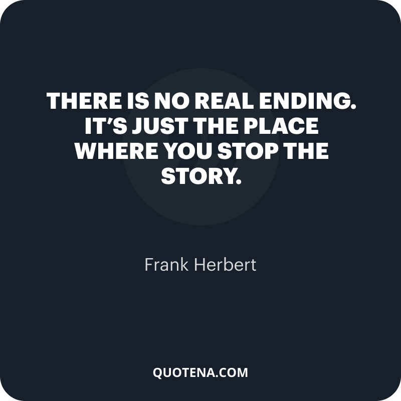 """""""There is no real ending. It's just the place where you stop the story."""" – Frank Herbert"""