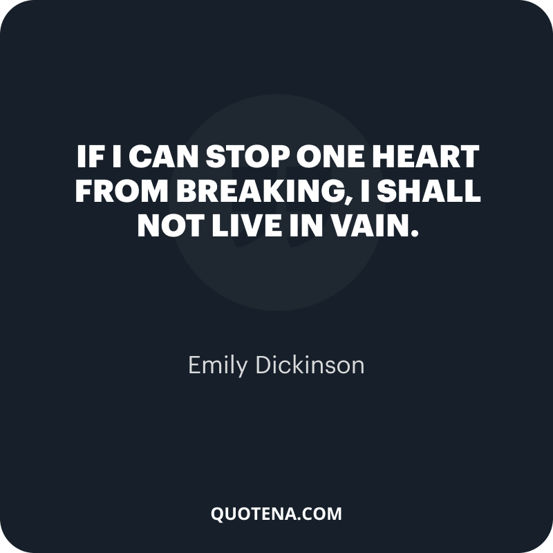 """""""If I can stop one heart from breaking, I shall not live in vain."""" – Emily Dickinson"""