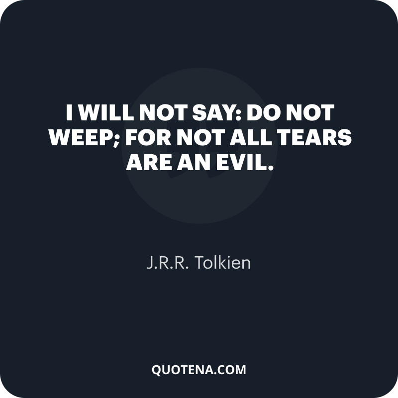 """""""I will not say: do not weep; for not all tears are an evil."""" – J.R.R. Tolkien"""