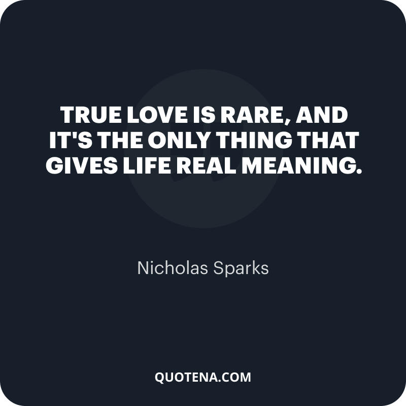 """""""True love is rare, and it's the only thing that gives life real meaning."""" – Nicholas Sparks"""