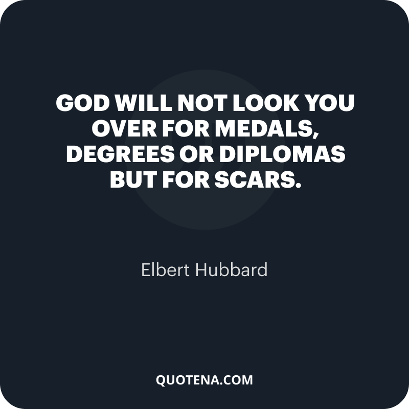 """""""God will not look you over for medals, degrees or diplomas but for scars."""" – Elbert Hubbard"""