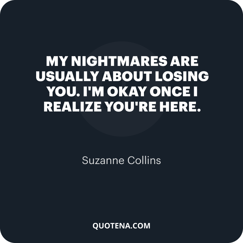 """""""My nightmares are usually about losing you. I'm okay once I realize you're here."""" – Suzanne Collins"""