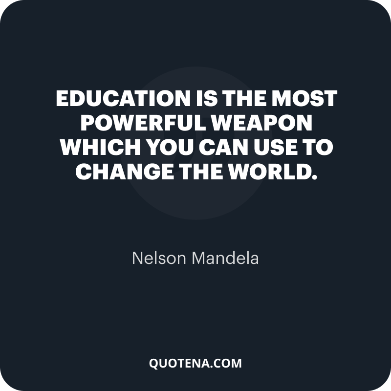 """""""Education is the most powerful weapon which you can use to change the world."""" – Nelson Mandela"""
