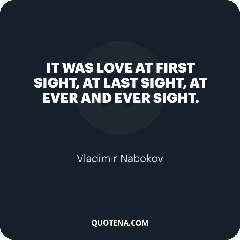 """""""It was love at first sight, at last sight, at ever and ever sight."""" – Vladimir Nabokov"""