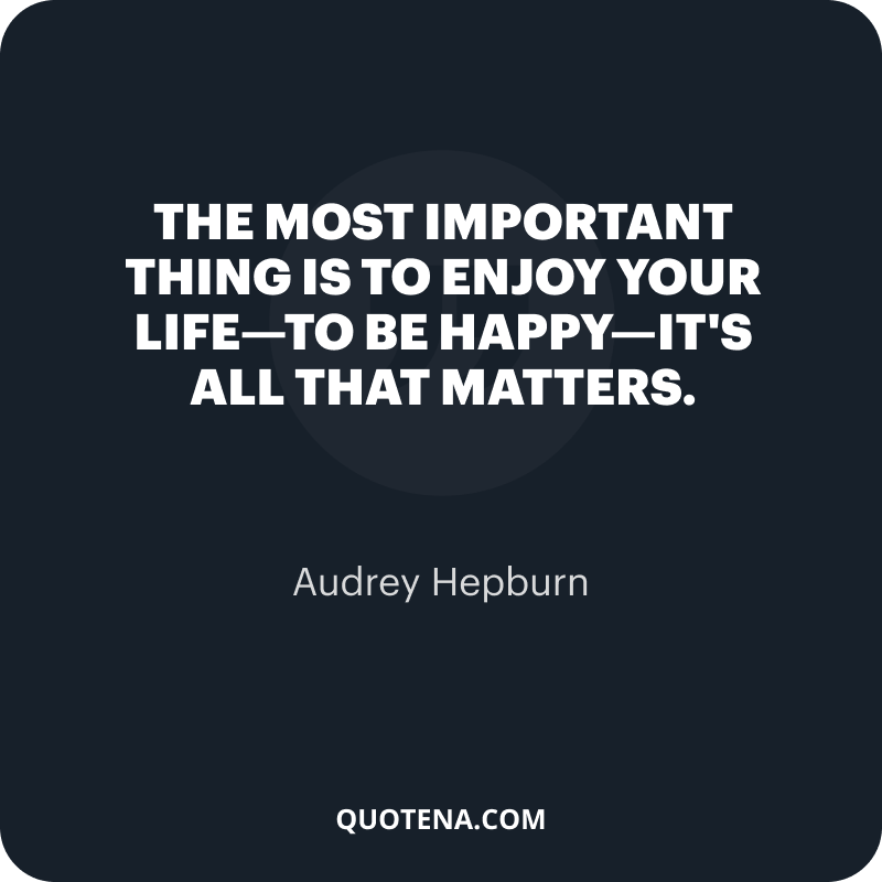 """""""The most important thing is to enjoy your life—to be happy—it's all that matters."""" – Audrey Hepburn"""