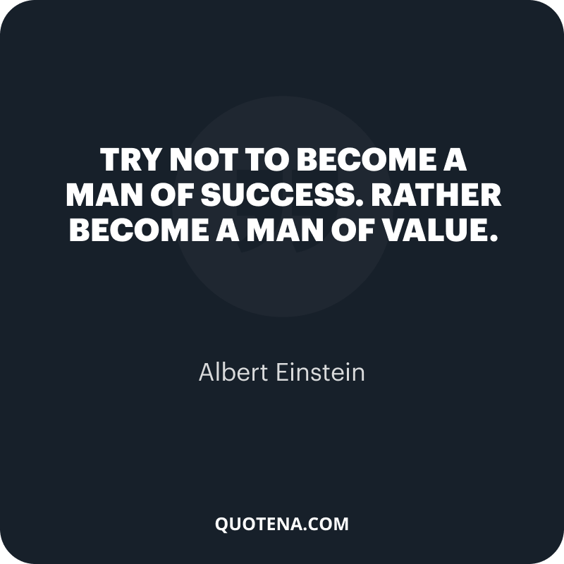 """""""Try not to become a man of success. Rather become a man of value."""" – Albert Einstein"""