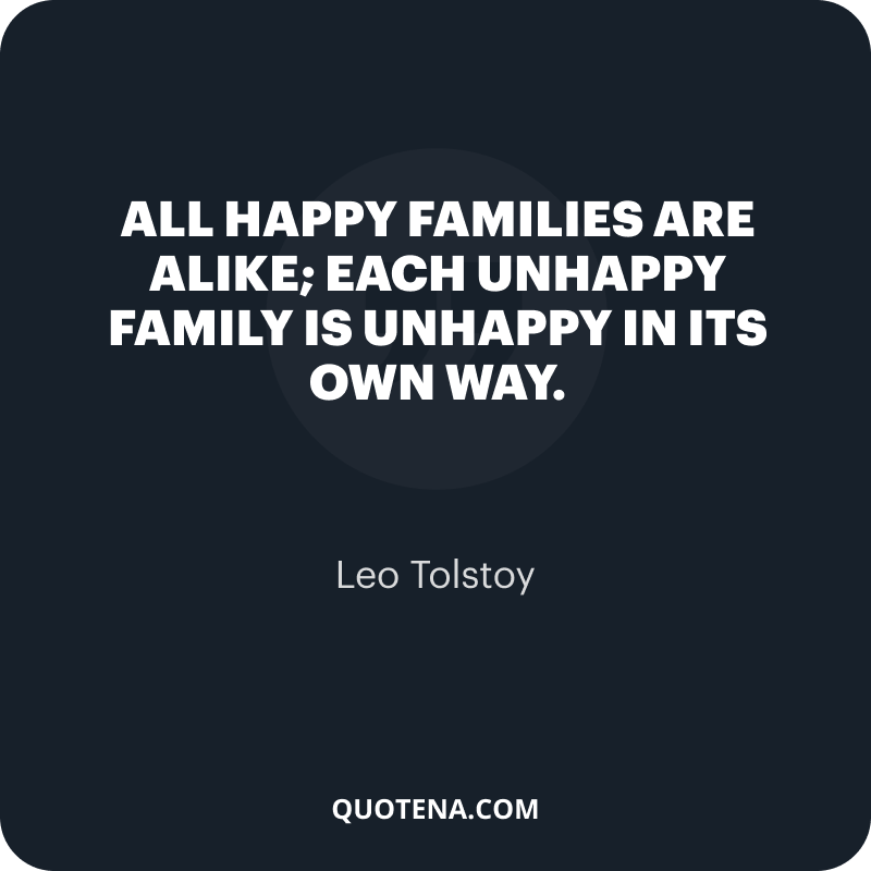 """""""All happy families are alike; each unhappy family is unhappy in its own way."""" – Leo Tolstoy"""