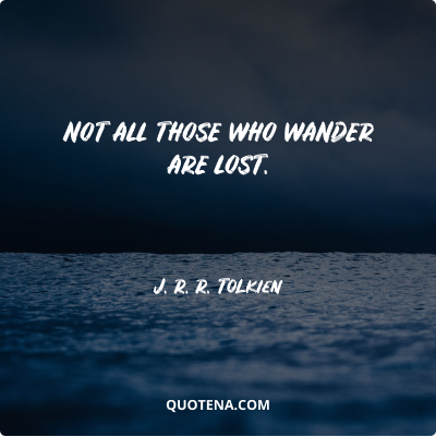 """""""Not all those who wander are lost."""" – J. R. R. Tolkien"""