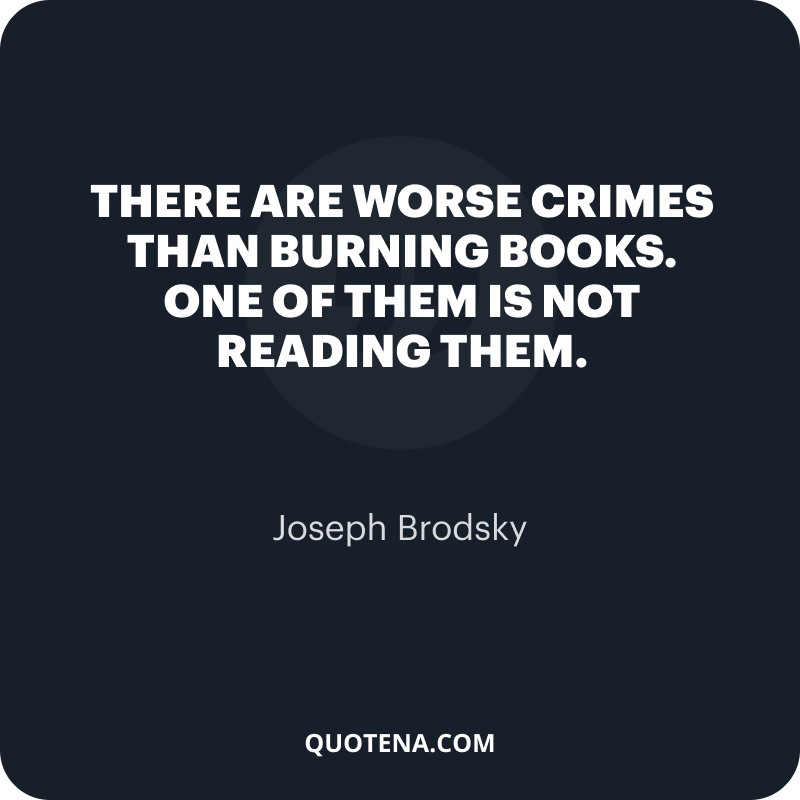 """""""There are worse crimes than burning books. One of them is not reading them."""" – Joseph Brodsky"""