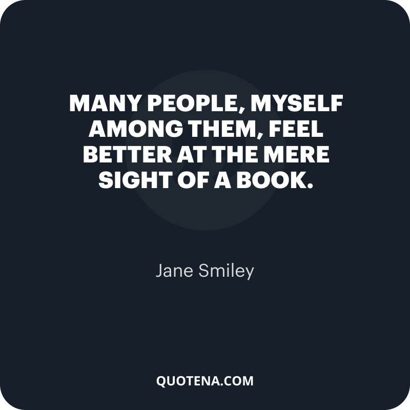 """""""Many people, myself among them, feel better at the mere sight of a book."""" – Jane Smiley"""