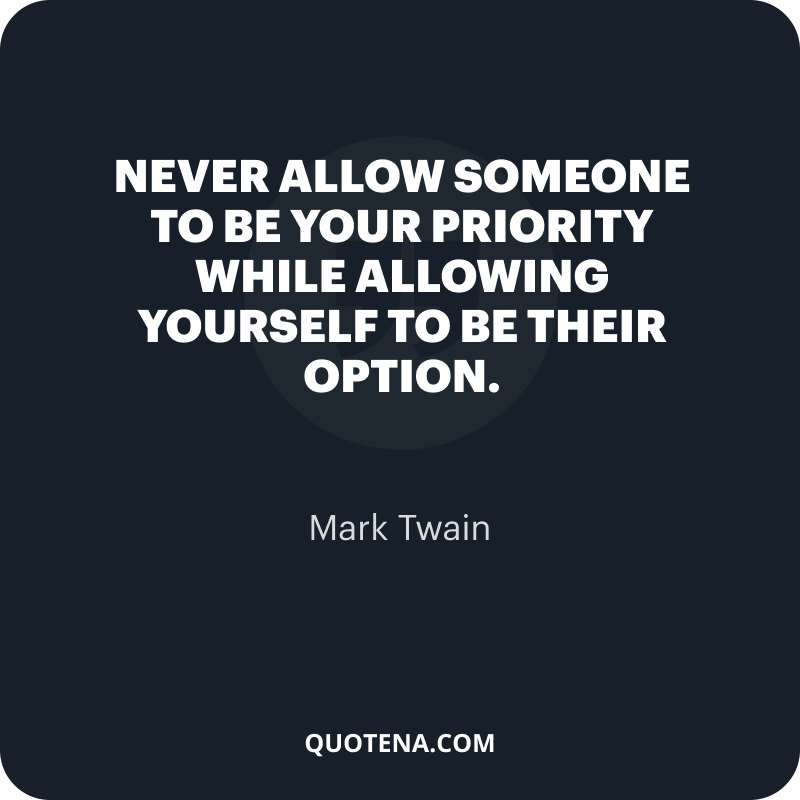 """""""Never allow someone to be your priority while allowing yourself to be their option."""" – Mark Twain"""