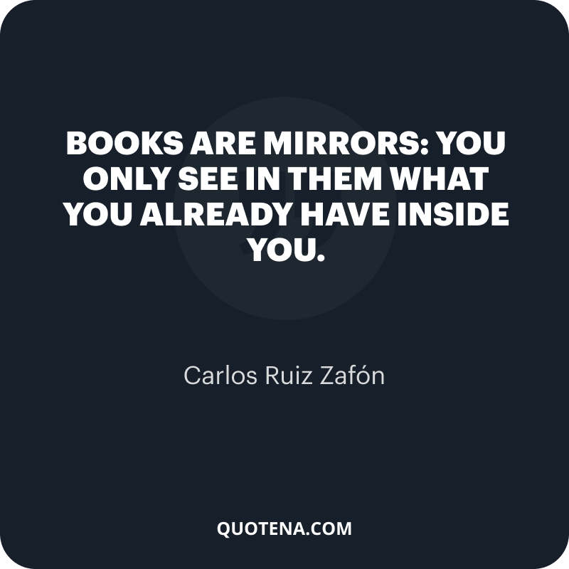 """""""Books are mirrors: you only see in them what you already have inside you."""" – Carlos Ruiz Zafón"""