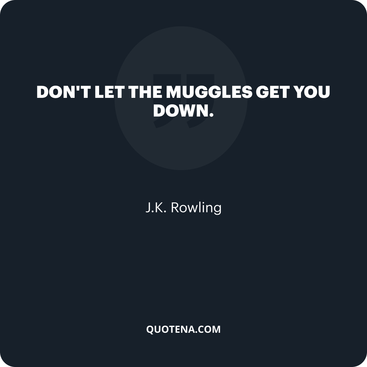 """""""Don't let the muggles get you down."""" – J.K. Rowling"""