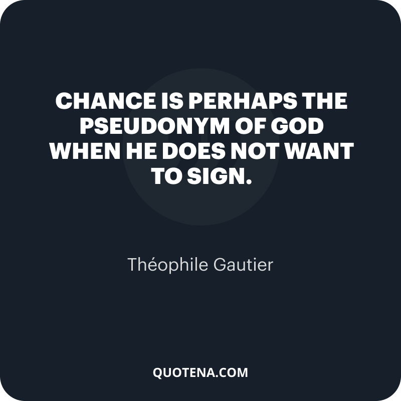 """""""Chance is perhaps the pseudonym of God when he does not want to sign."""" – Théophile Gautier"""