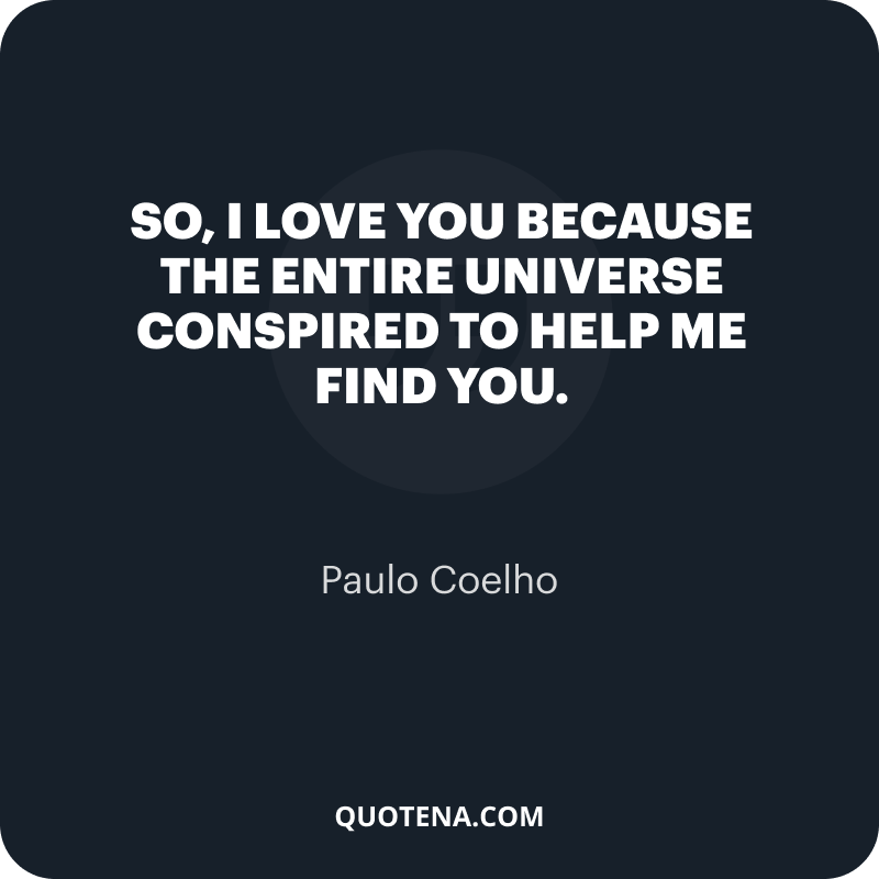 """""""So, I love you because the entire universe conspired to help me find you."""" – Paulo Coelho"""
