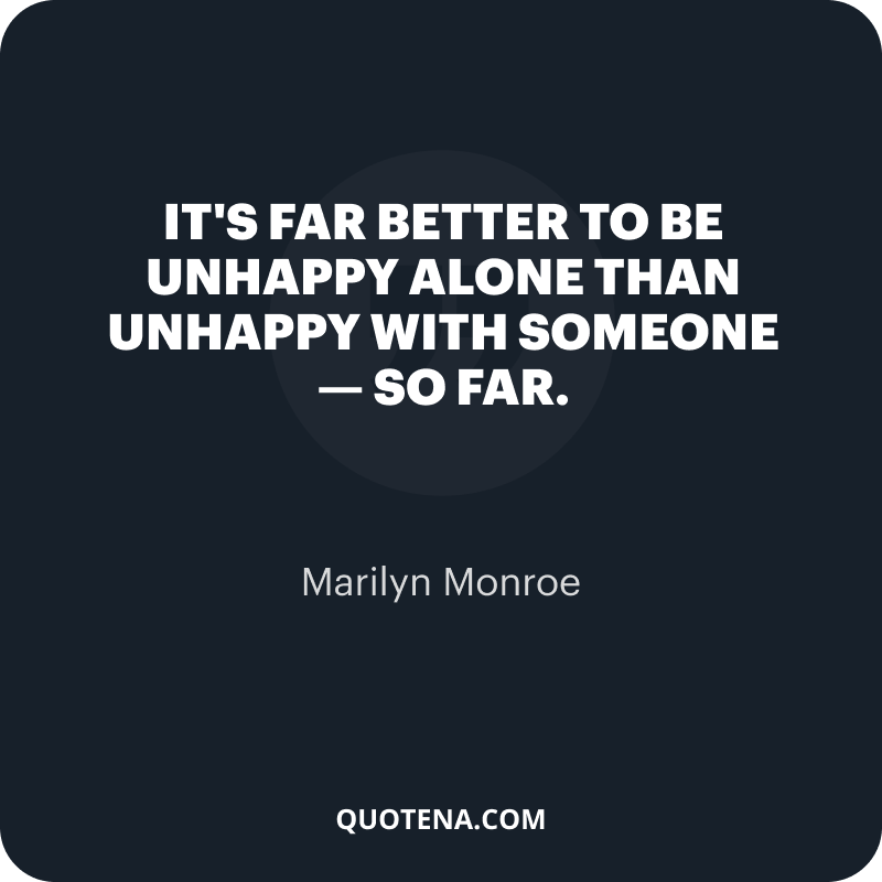 """""""It's far better to be unhappy alone than unhappy with someone — so far."""" – Marilyn Monroe"""