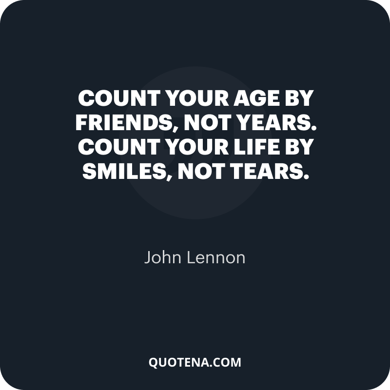 """""""Count your age by friends, not years. Count your life by smiles, not tears."""" – John Lennon"""