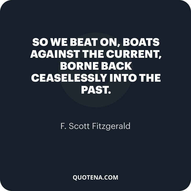 """""""So we beat on, boats against the current, borne back ceaselessly into the past."""" – F. Scott Fitzgerald"""