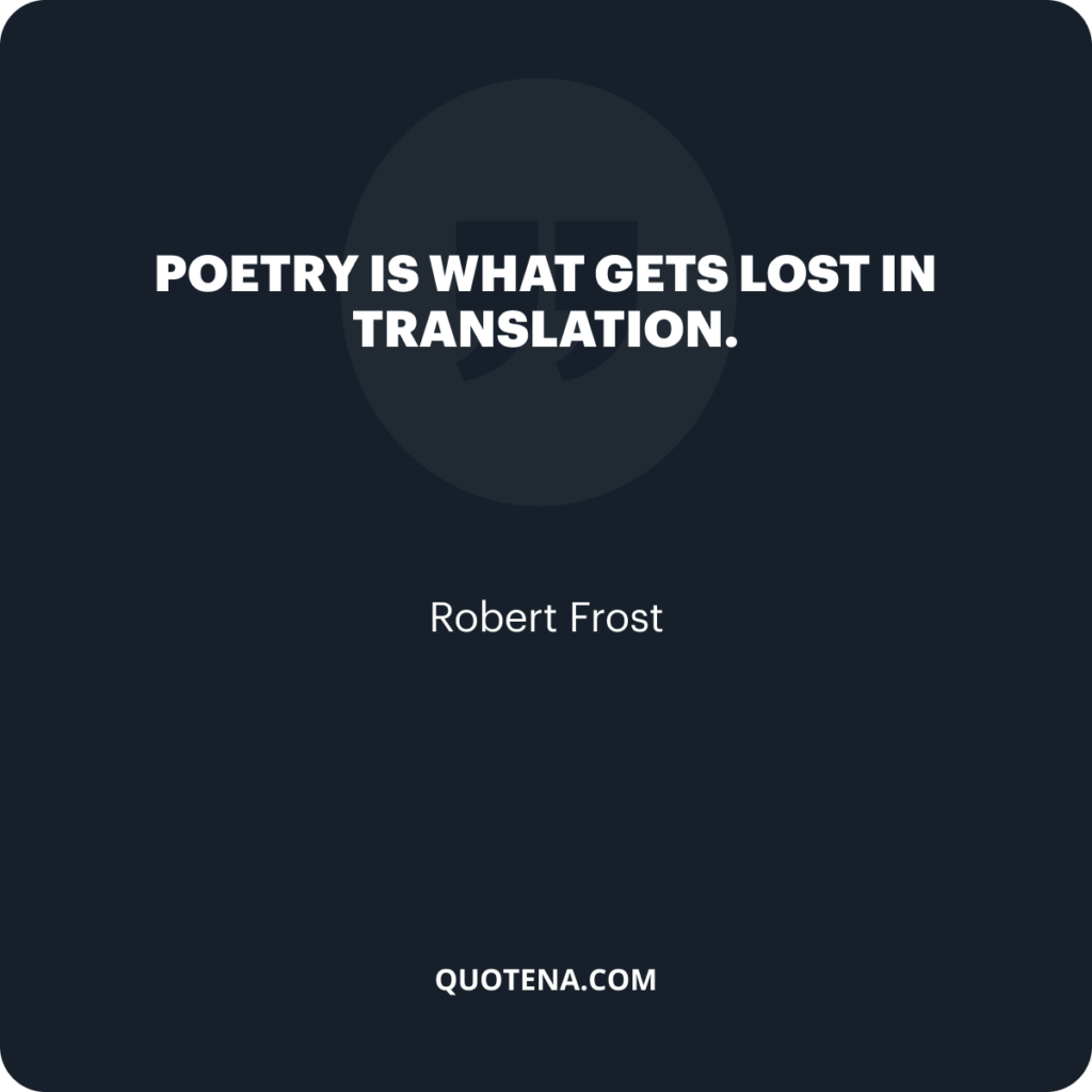 """""""Poetry is what gets lost in translation."""" – Robert Frost"""