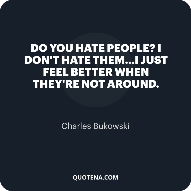 """""""Do you hate people?"""" """"I don't hate them…I just feel better when they're not around."""" – Charles Bukowski"""