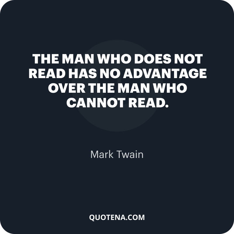 """""""The man who does not read has no advantage over the man who cannot read."""" – Mark Twain"""