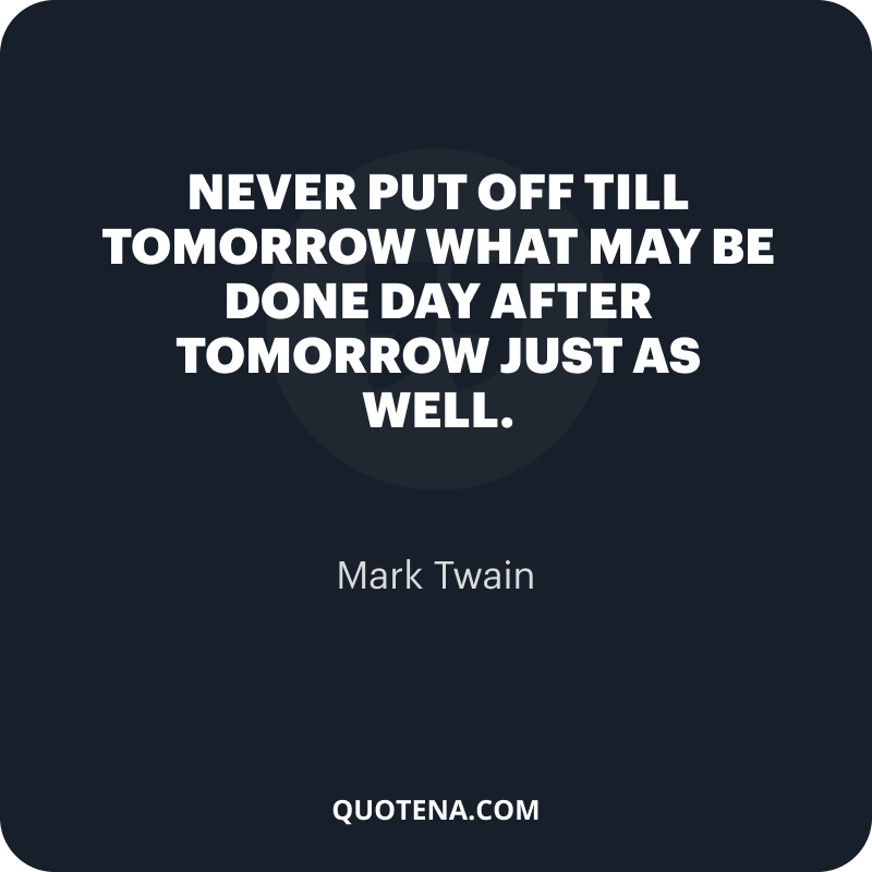 """""""Never put off till tomorrow what may be done day after tomorrow just as well."""" – Mark Twain"""