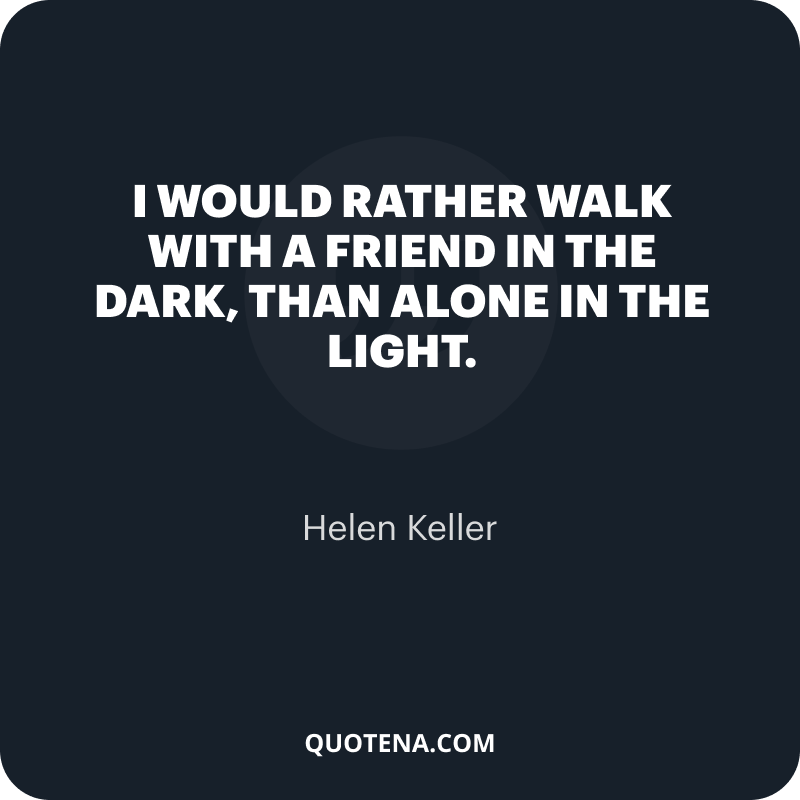 """""""I would rather walk with a friend in the dark, than alone in the light."""" – Helen Keller"""