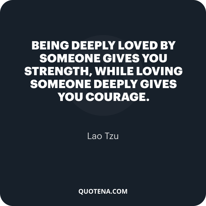 """""""Being deeply loved by someone gives you strength, while loving someone deeply gives you courage."""" – Lao Tzu"""