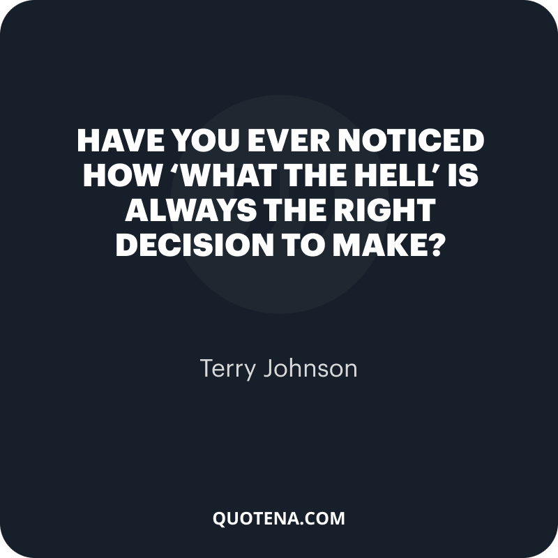 """""""Have you ever noticed how 'What the hell' is always the right decision to make?"""" – Terry Johnson"""