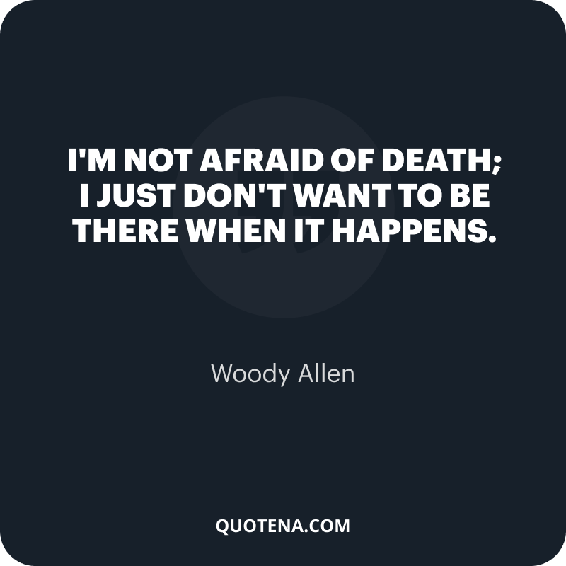 """""""I'm not afraid of death; I just don't want to be there when it happens."""" – Woody Allen"""