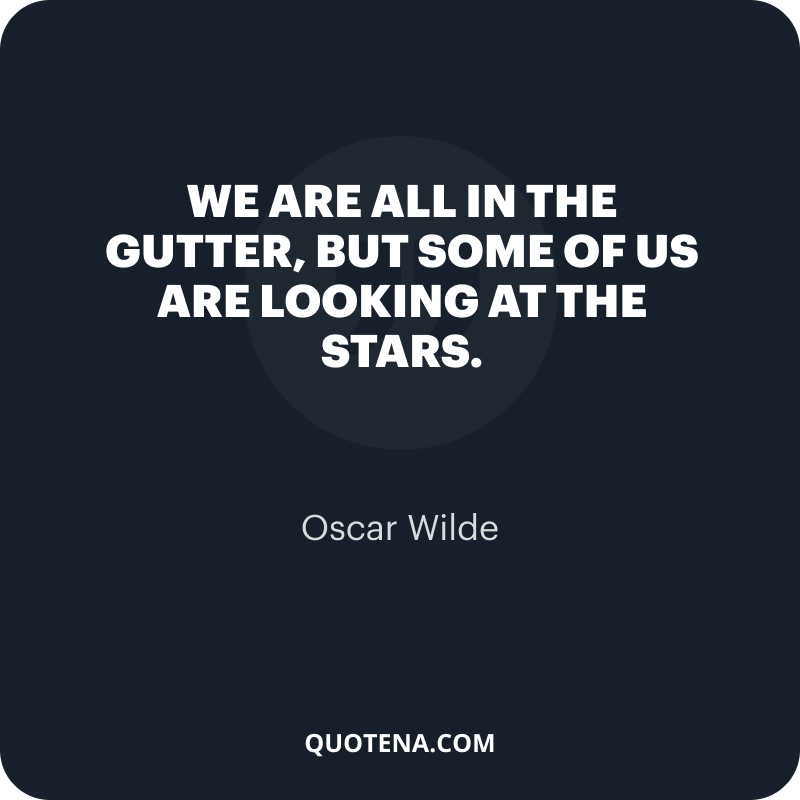 """""""We are all in the gutter, but some of us are looking at the stars."""" – Oscar Wilde"""