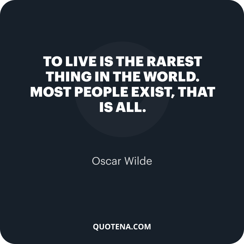 """""""To live is the rarest thing in the world. Most people exist, that is all."""" – Oscar Wilde"""