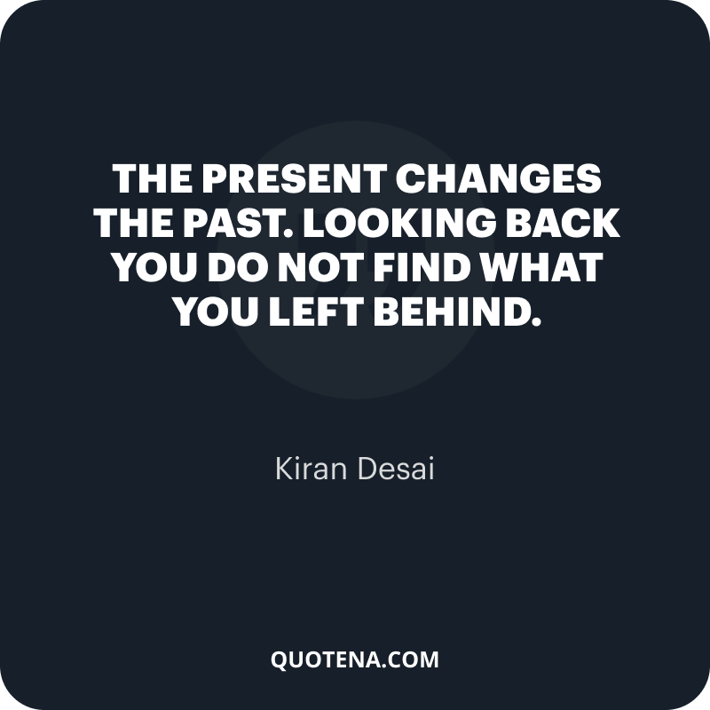 """""""The present changes the past. Looking back you do not find what you left behind."""" – Kiran Desai"""
