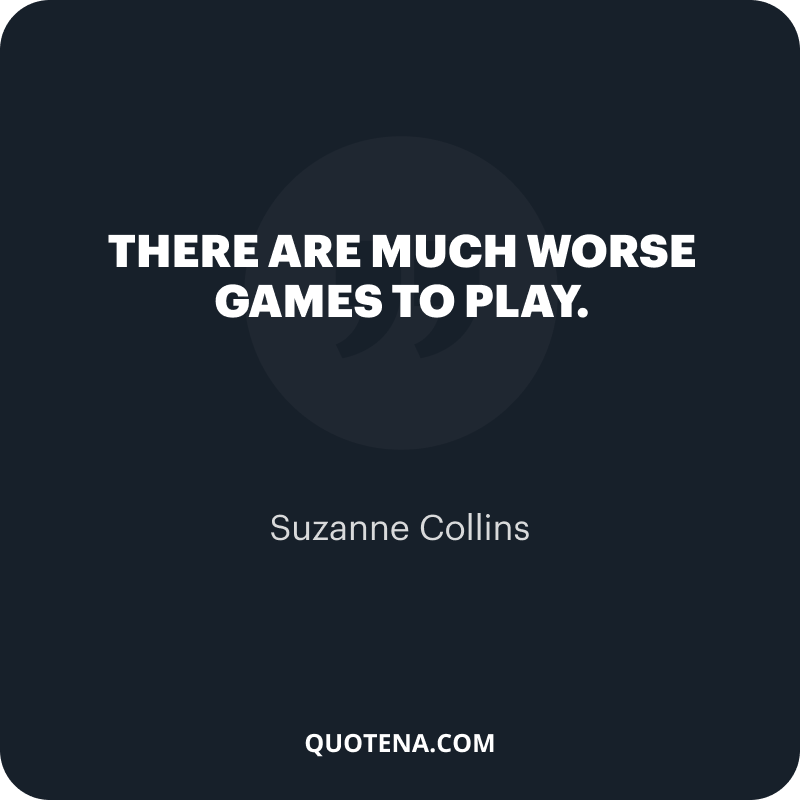 """""""There are much worse games to play."""" – Suzanne Collins"""